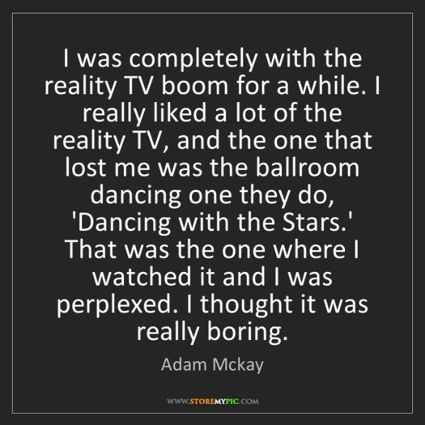 Adam Mckay: I was completely with the reality TV boom for a while....
