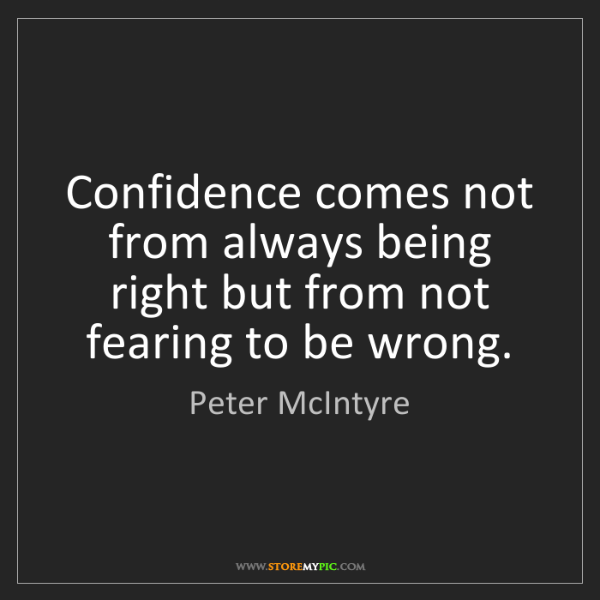 Peter McIntyre: Confidence comes not from always being right but from...