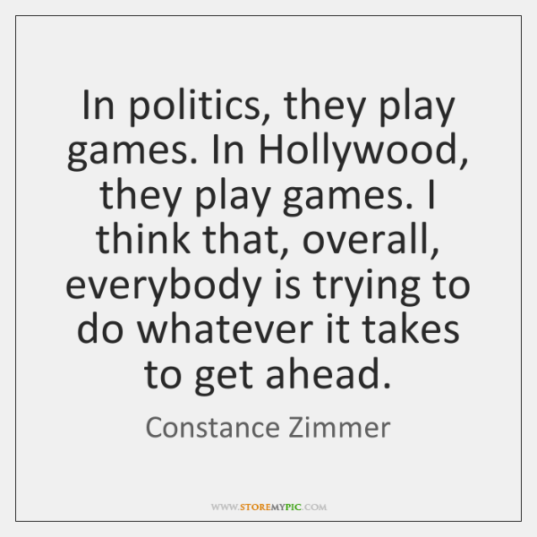 In politics, they play games. In Hollywood, they play games. I think ...