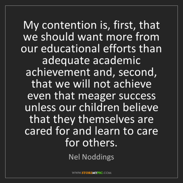 Nel Noddings: My contention is, first, that we should want more from...