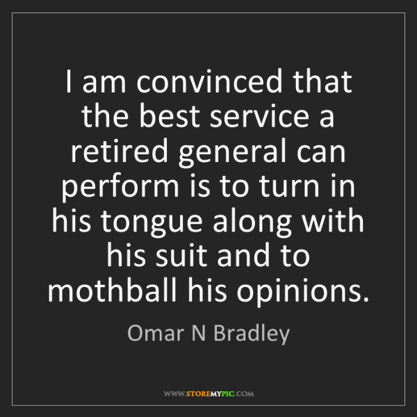 Omar N Bradley: I am convinced that the best service a retired general...