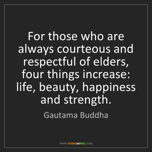 Gautama Buddha: For those who are always courteous and respectful of...