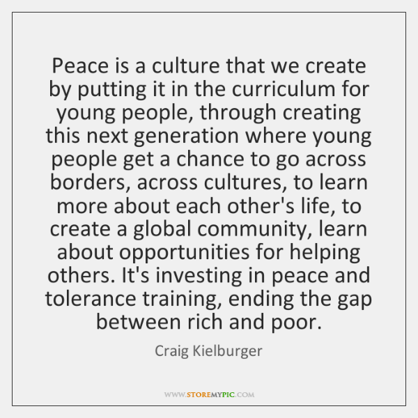 Peace is a culture that we create by putting it in the ...