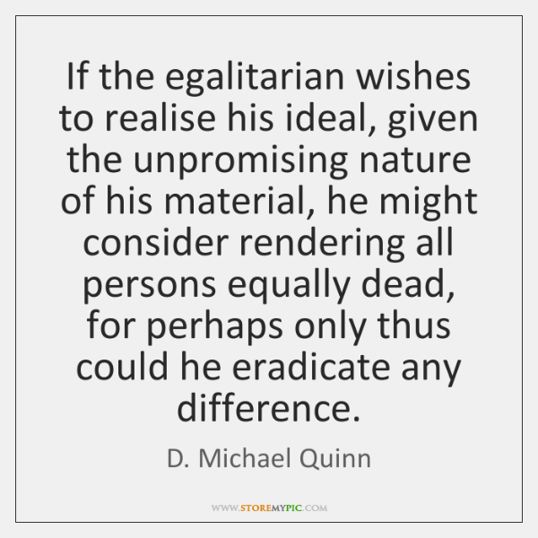 If the egalitarian wishes to realise his ideal, given the unpromising nature ...