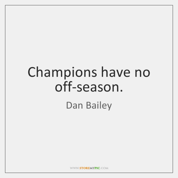 Champions have no off-season.