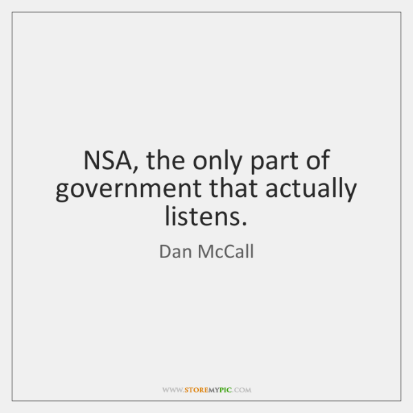 NSA, the only part of government that actually listens.
