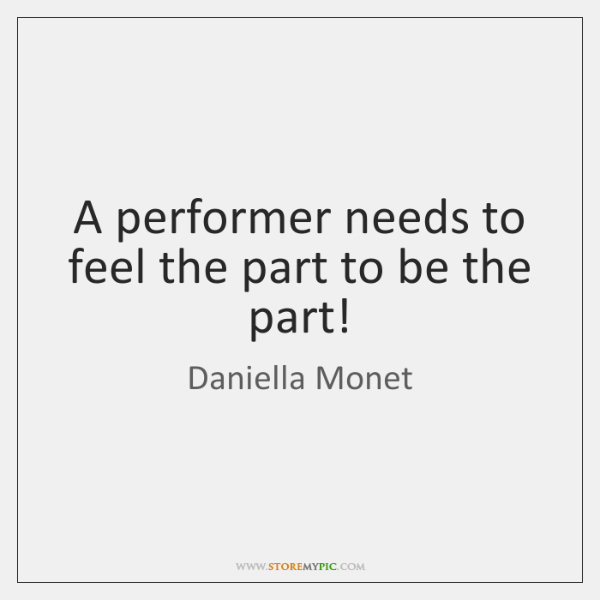 A performer needs to feel the part to be the part!