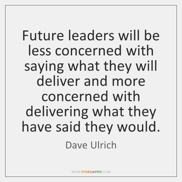 Future leaders will be less concerned with saying what they will deliver ...