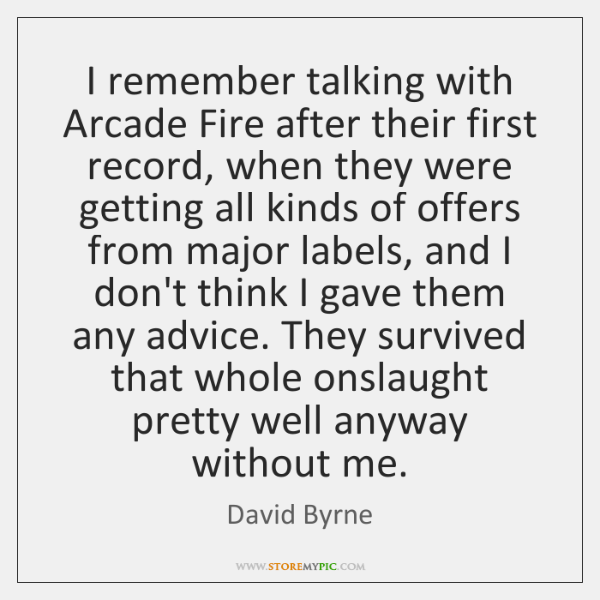I remember talking with Arcade Fire after their first record, when they ...