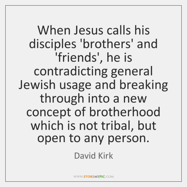 When Jesus calls his disciples 'brothers' and 'friends', he is contradicting general ...