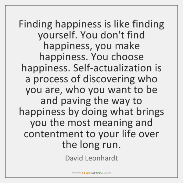 Finding happiness is like finding yourself. You don't find happiness, you make ...