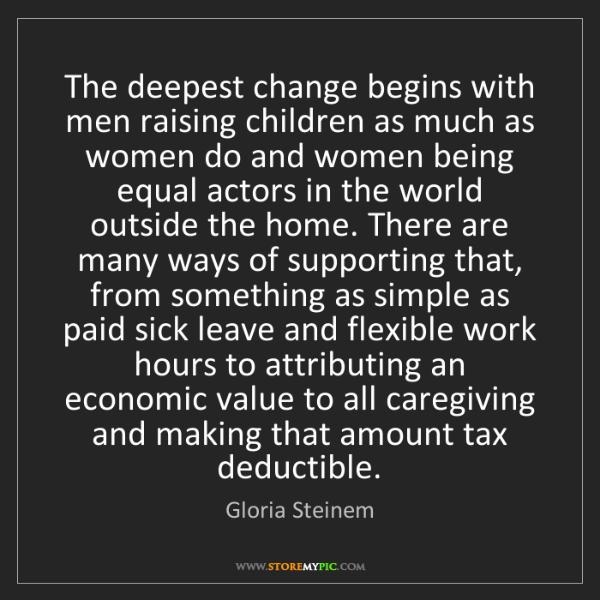 Gloria Steinem: The deepest change begins with men raising children as...