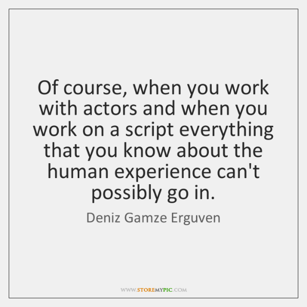 Of course, when you work with actors and when you work on ...