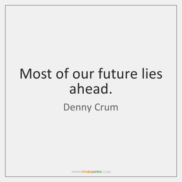 Most of our future lies ahead.