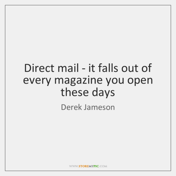 Direct mail - it falls out of every magazine you open these ...