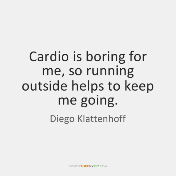 Cardio is boring for me, so running outside helps to keep me ...