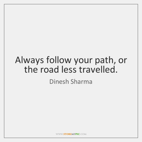 Always follow your path, or the road less travelled.