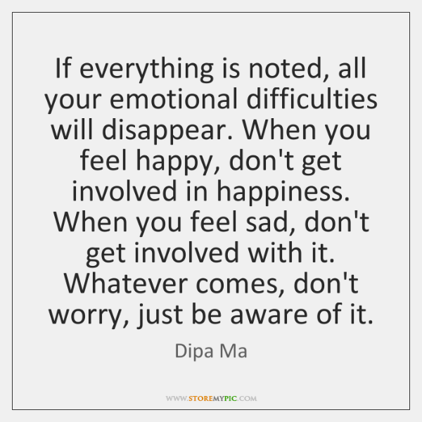 If everything is noted, all your emotional difficulties will disappear. When you ...