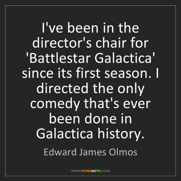Edward James Olmos: I've been in the director's chair for 'Battlestar Galactica'...