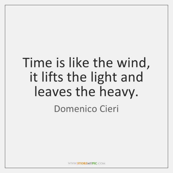 Time is like the wind, it lifts the light and leaves the ...