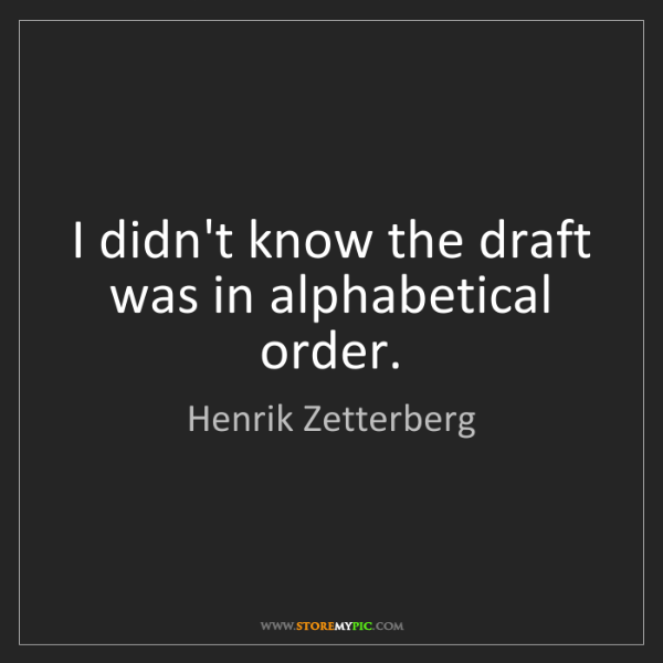 Henrik Zetterberg: I didn't know the draft was in alphabetical order.