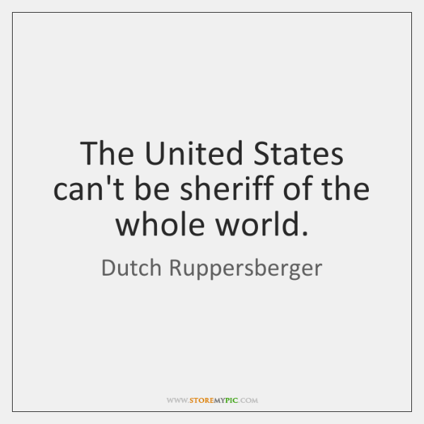 The United States can't be sheriff of the whole world.