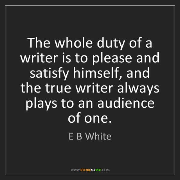 E B White: The whole duty of a writer is to please and satisfy himself,...