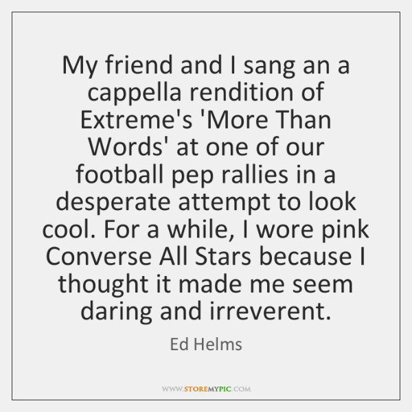 My friend and I sang an a cappella rendition of Extreme's 'More ...