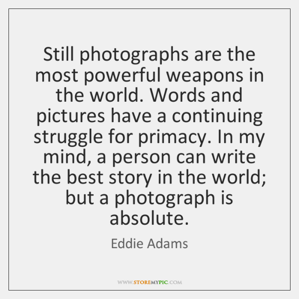 Still photographs are the most powerful weapons in the world. Words and ...