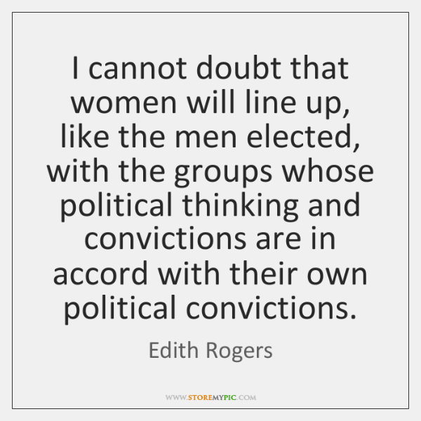 I cannot doubt that women will line up, like the men elected, ...
