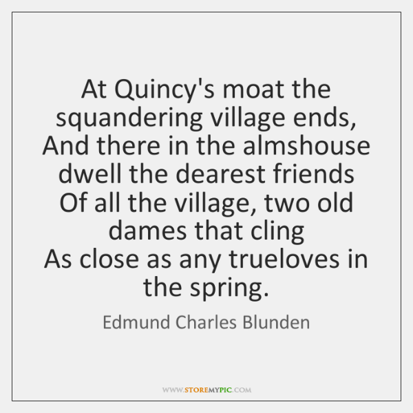 At Quincy's moat the squandering village ends,   And there in the almshouse ...