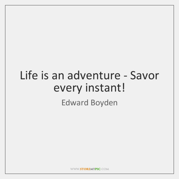 Life is an adventure - Savor every instant!