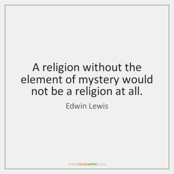 A religion without the element of mystery would not be a religion ...