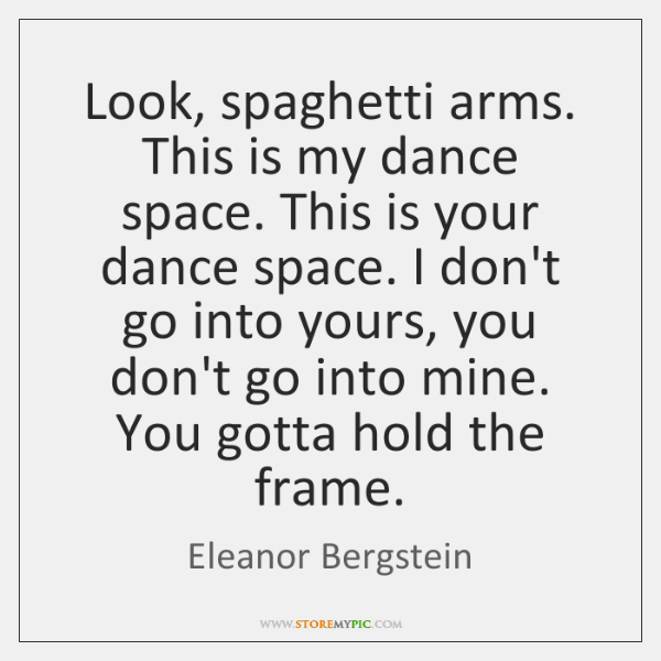 Look, spaghetti arms. This is my dance space. This is your dance ...