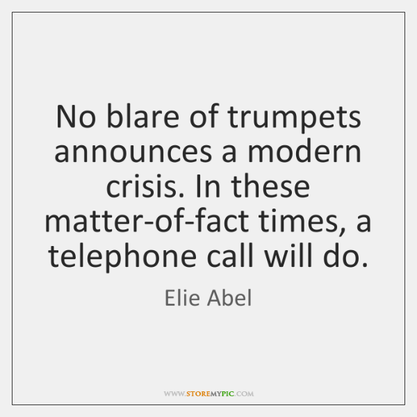 No blare of trumpets announces a modern crisis. In these matter-of-fact times, ...