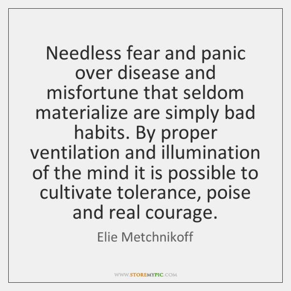 #12;Needless fear and panic over disease and misfortune that seldom materialize are ...
