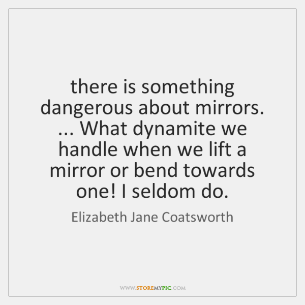 there is something dangerous about mirrors. ... What dynamite we handle when we ...