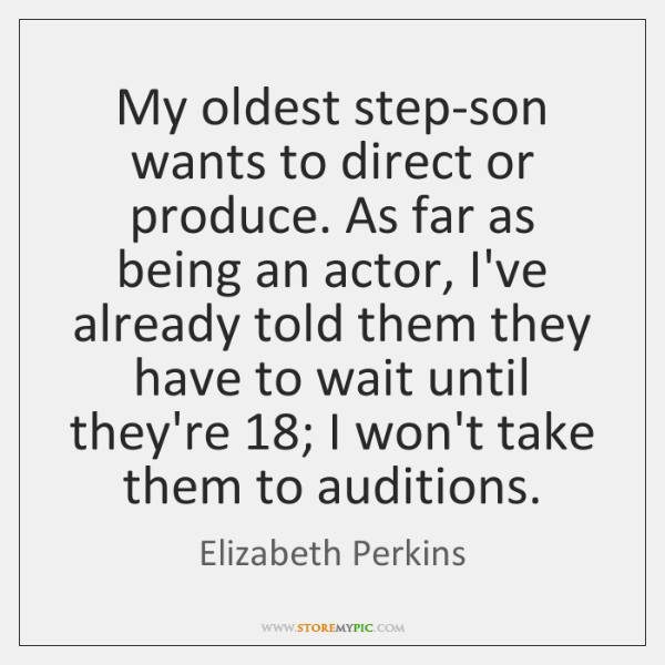 My oldest step-son wants to direct or produce. As far as being ...