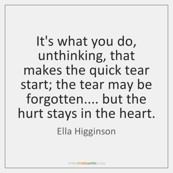 It's what you do, unthinking, that makes the quick tear start; the ...