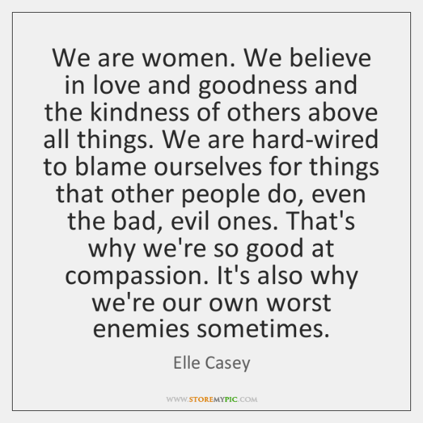 We are women. We believe in love and goodness and the kindness ...