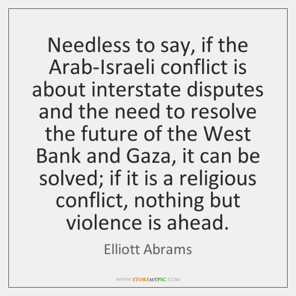 Needless to say, if the Arab-Israeli conflict is about interstate disputes and ...