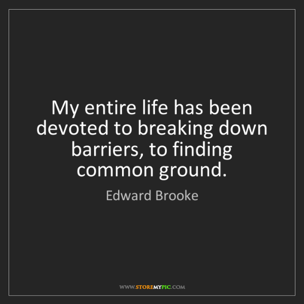 Edward Brooke: My entire life has been devoted to breaking down barriers,...