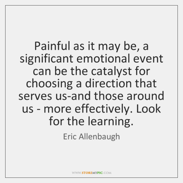Painful as it may be, a significant emotional event can be the ...