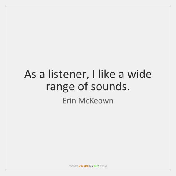 As a listener, I like a wide range of sounds.