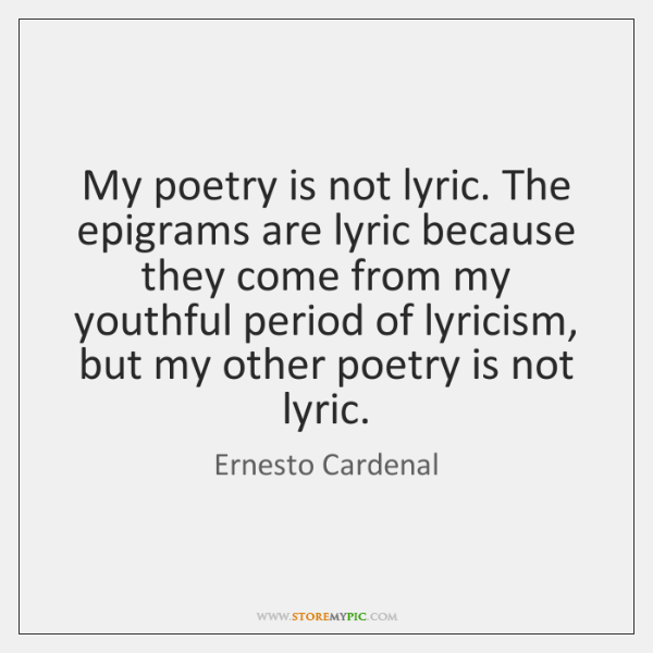 My poetry is not lyric. The epigrams are lyric because they come ...