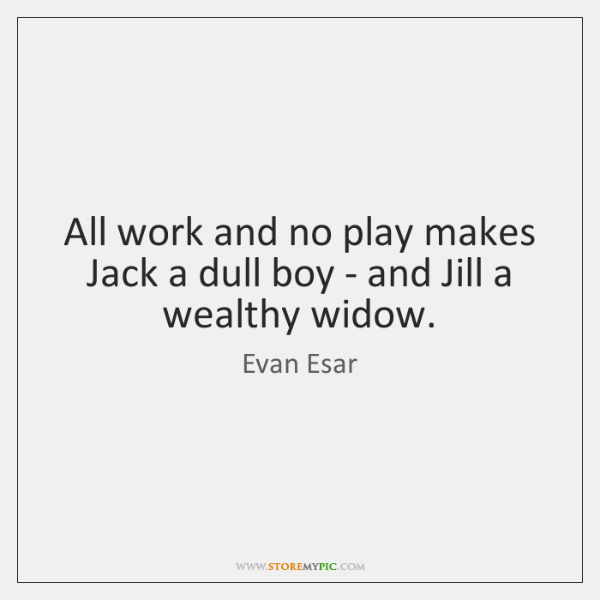 All work and no play makes Jack a dull boy - and ...