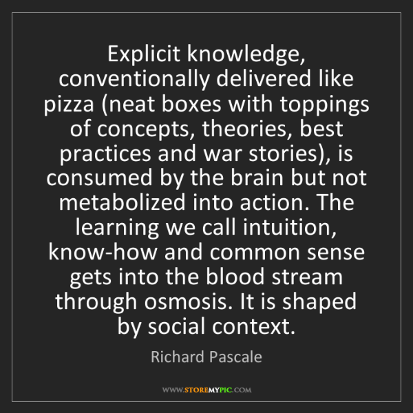 Richard Pascale: Explicit knowledge, conventionally delivered like pizza...