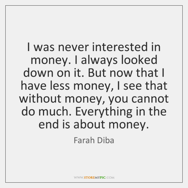 I was never interested in money. I always looked down on it. ...