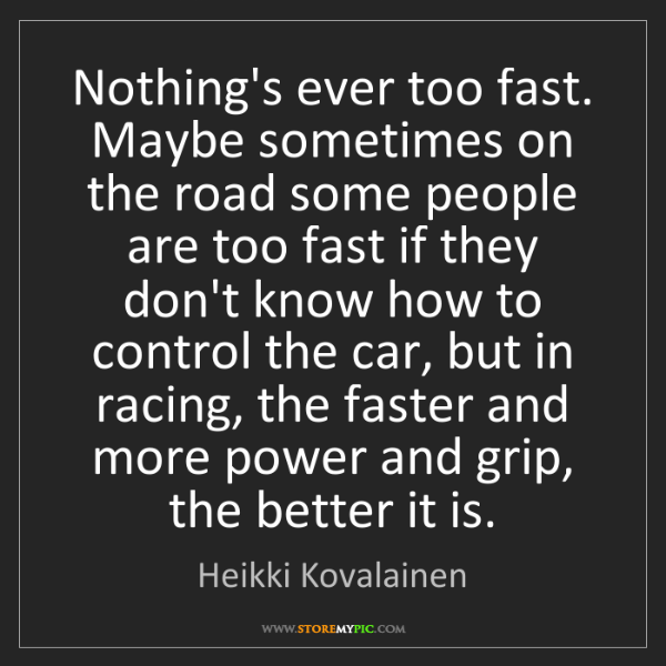 Heikki Kovalainen: Nothing's ever too fast. Maybe sometimes on the road...