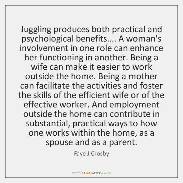 Juggling produces both practical and psychological benefits.... A woman's involvement in one ...